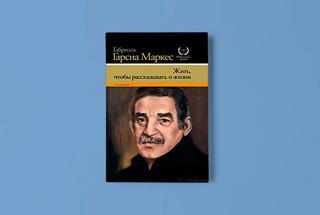 «Жить, чтобы рассказывать о жизни» Габриэля Гарсиа Маркеса