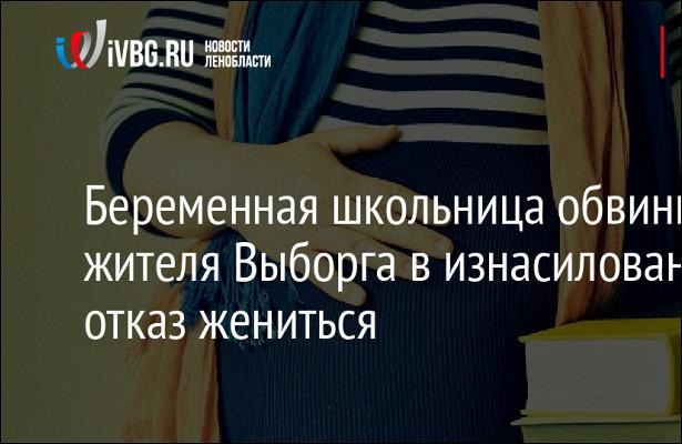 Беременная школьница обвинила жителя Выборга визнасиловании заотказ жениться