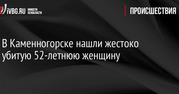 ВКаменногорске нашли жестоко убитую 52-летнюю женщину